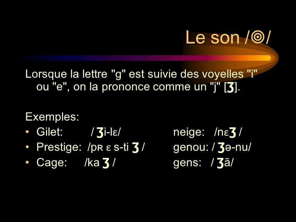 Le son // Lorsque la lettre g est suivie des voyelles i ou e , on la prononce comme un j [Ʒ].